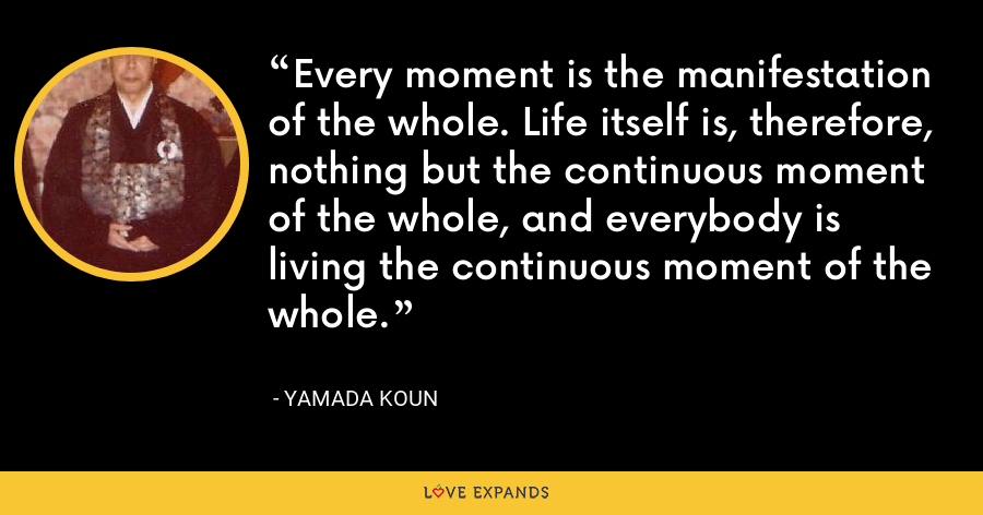 Every moment is the manifestation of the whole. Life itself is, therefore, nothing but the continuous moment of the whole, and everybody is living the continuous moment of the whole. - Yamada Koun