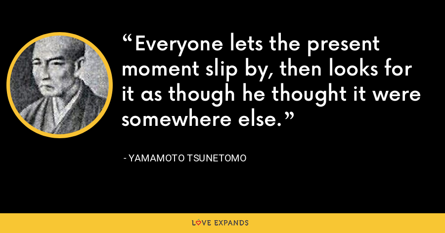 Everyone lets the present moment slip by, then looks for it as though he thought it were somewhere else. - Yamamoto Tsunetomo