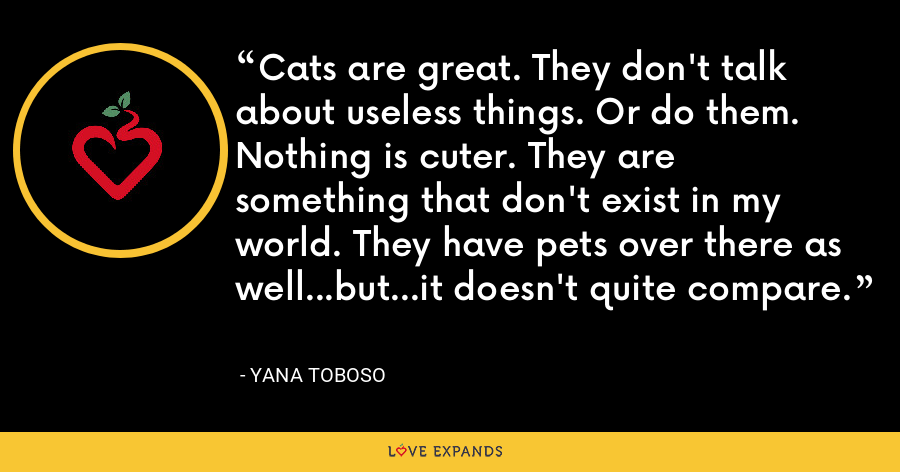 Cats are great. They don't talk about useless things. Or do them. Nothing is cuter. They are something that don't exist in my world. They have pets over there as well...but...it doesn't quite compare. - Yana Toboso