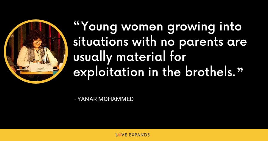 Young women growing into situations with no parents are usually material for exploitation in the brothels. - Yanar Mohammed