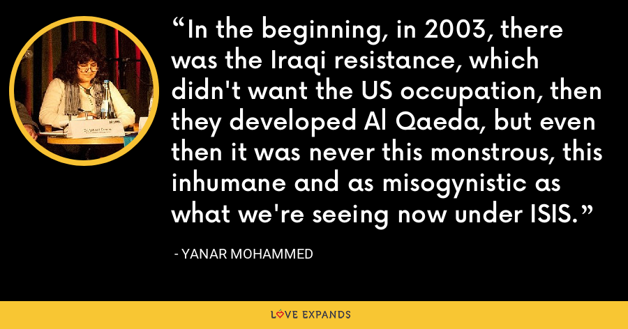 In the beginning, in 2003, there was the Iraqi resistance, which didn't want the US occupation, then they developed Al Qaeda, but even then it was never this monstrous, this inhumane and as misogynistic as what we're seeing now under ISIS. - Yanar Mohammed