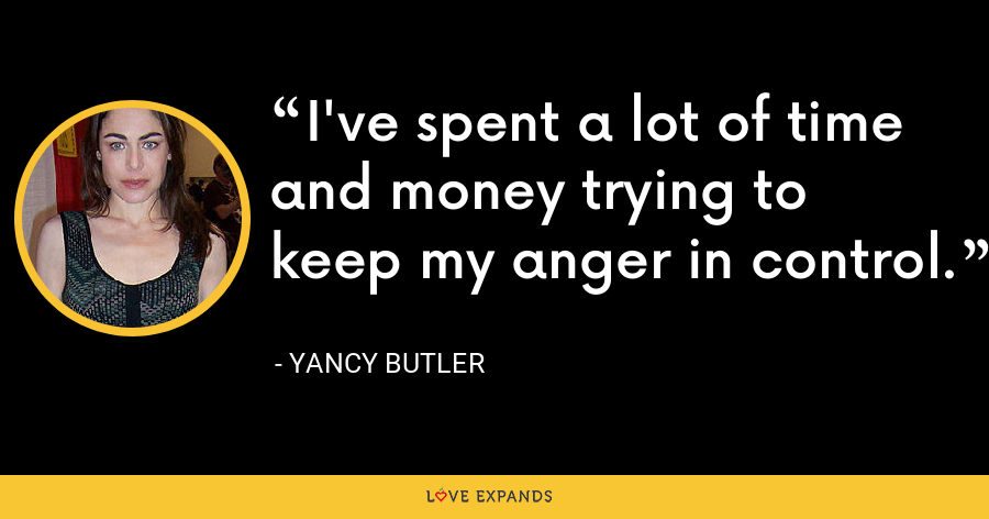 I've spent a lot of time and money trying to keep my anger in control. - Yancy Butler