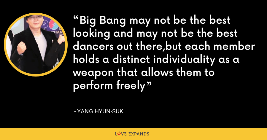 Big Bang may not be the best looking and may not be the best dancers out there,but each member holds a distinct individuality as a weapon that allows them to perform freely - Yang Hyun-suk