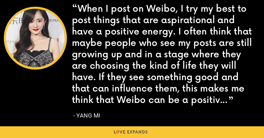 When I post on Weibo, I try my best to post things that are aspirational and have a positive energy. I often think that maybe people who see my posts are still growing up and in a stage where they are choosing the kind of life they will have. If they see something good and that can influence them, this makes me think that Weibo can be a positive force for young people in China. - Yang Mi