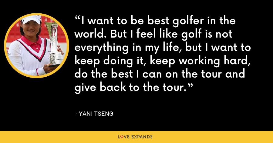 I want to be best golfer in the world. But I feel like golf is not everything in my life, but I want to keep doing it, keep working hard, do the best I can on the tour and give back to the tour. - Yani Tseng
