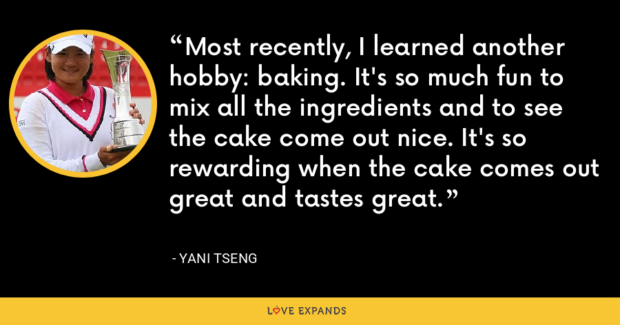 Most recently, I learned another hobby: baking. It's so much fun to mix all the ingredients and to see the cake come out nice. It's so rewarding when the cake comes out great and tastes great. - Yani Tseng