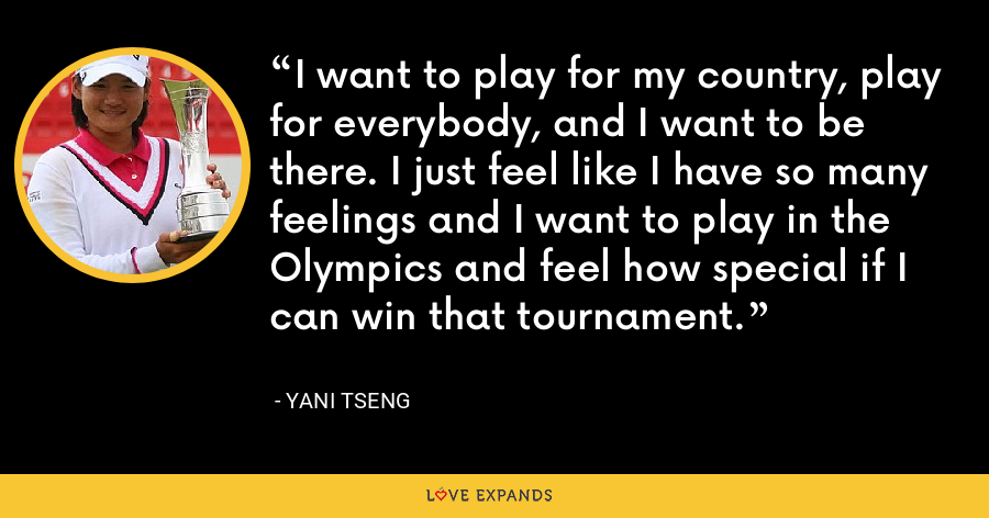 I want to play for my country, play for everybody, and I want to be there. I just feel like I have so many feelings and I want to play in the Olympics and feel how special if I can win that tournament. - Yani Tseng
