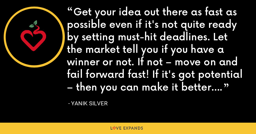 Get your idea out there as fast as possible even if it's not quite ready by setting must-hit deadlines. Let the market tell you if you have a winner or not. If not – move on and fail forward fast! If it's got potential – then you can make it better. - Yanik Silver