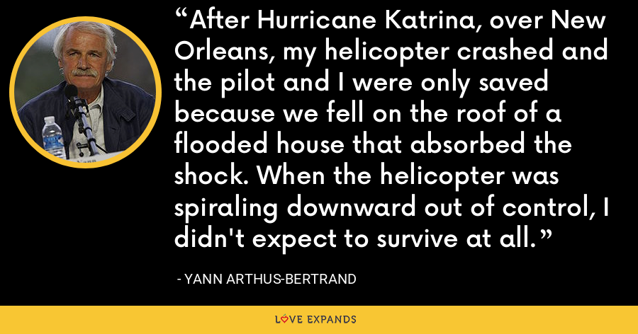 After Hurricane Katrina, over New Orleans, my helicopter crashed and the pilot and I were only saved because we fell on the roof of a flooded house that absorbed the shock. When the helicopter was spiraling downward out of control, I didn't expect to survive at all. - Yann Arthus-Bertrand