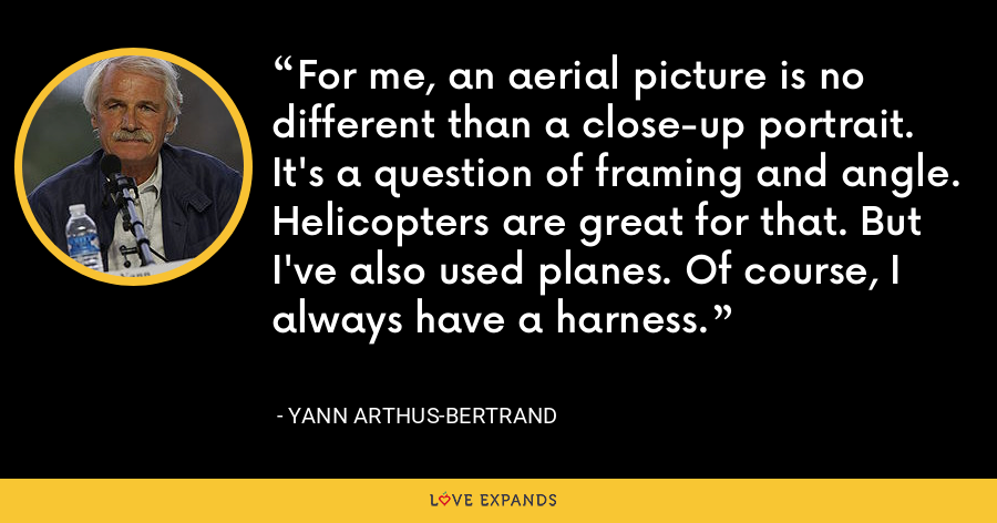 For me, an aerial picture is no different than a close-up portrait. It's a question of framing and angle. Helicopters are great for that. But I've also used planes. Of course, I always have a harness. - Yann Arthus-Bertrand