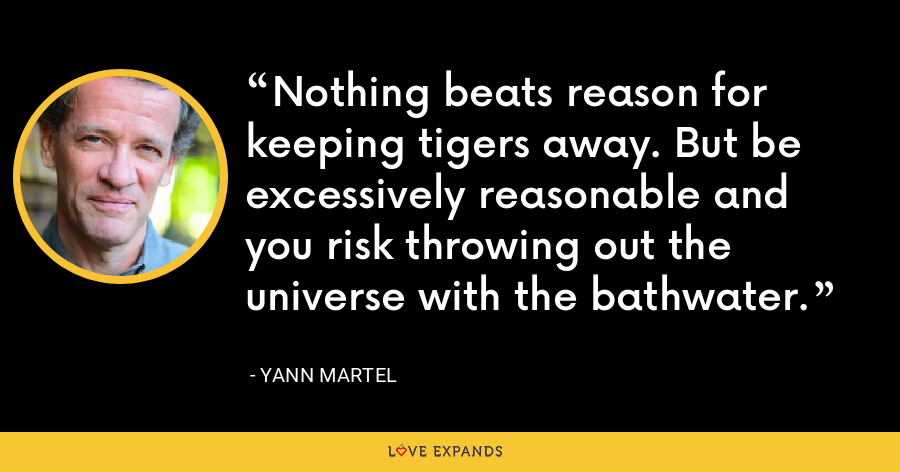 Nothing beats reason for keeping tigers away. But be excessively reasonable and you risk throwing out the universe with the bathwater. - Yann Martel