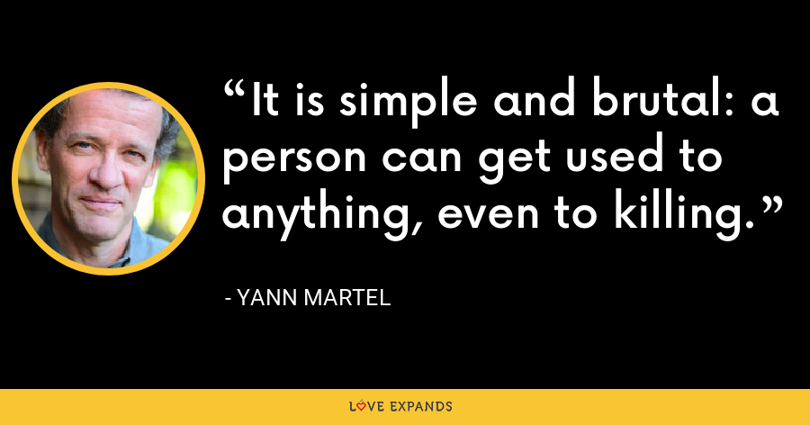 It is simple and brutal: a person can get used to anything, even to killing. - Yann Martel