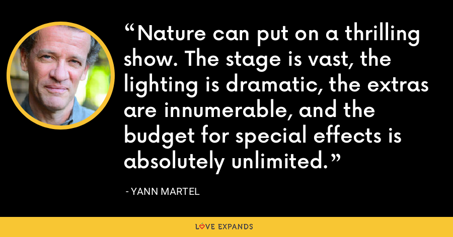 Nature can put on a thrilling show. The stage is vast, the lighting is dramatic, the extras are innumerable, and the budget for special effects is absolutely unlimited. - Yann Martel