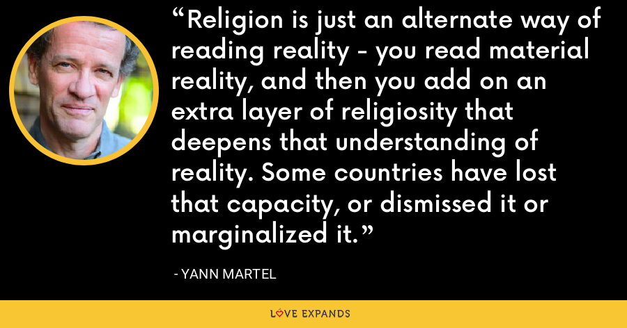 Religion is just an alternate way of reading reality - you read material reality, and then you add on an extra layer of religiosity that deepens that understanding of reality. Some countries have lost that capacity, or dismissed it or marginalized it. - Yann Martel