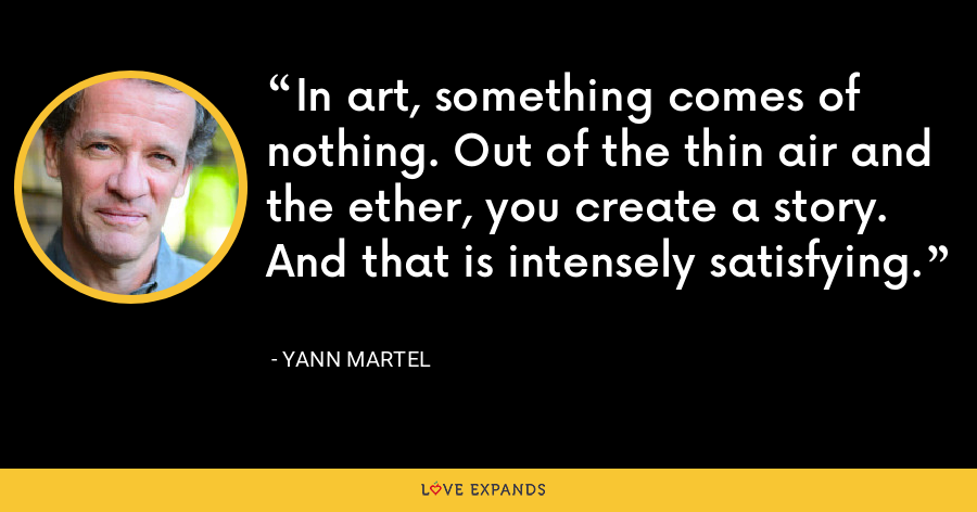 In art, something comes of nothing. Out of the thin air and the ether, you create a story. And that is intensely satisfying. - Yann Martel