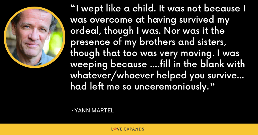 I wept like a child. It was not because I was overcome at having survived my ordeal, though I was. Nor was it the presence of my brothers and sisters, though that too was very moving. I was weeping because ....fill in the blank with whatever/whoever helped you survive... had left me so unceremoniously. - Yann Martel