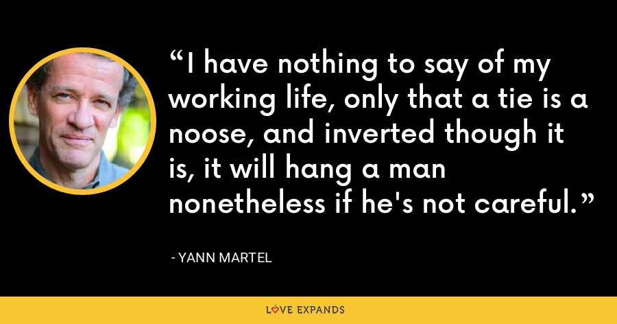 I have nothing to say of my working life, only that a tie is a noose, and inverted though it is, it will hang a man nonetheless if he's not careful. - Yann Martel
