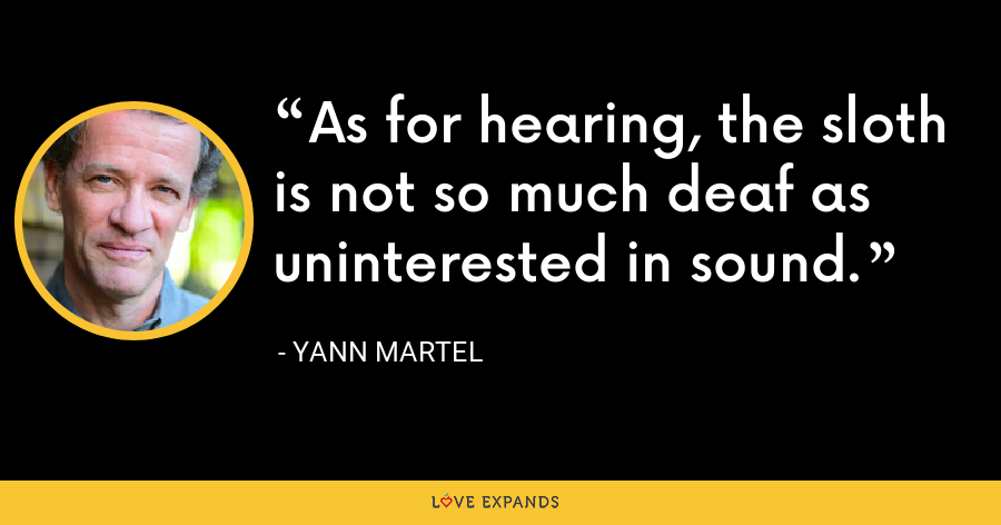 As for hearing, the sloth is not so much deaf as uninterested in sound. - Yann Martel