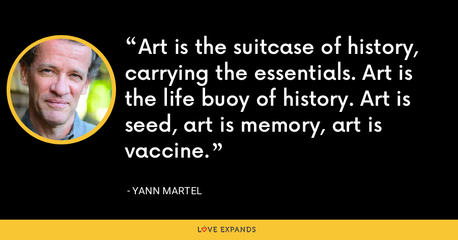 Art is the suitcase of history, carrying the essentials. Art is the life buoy of history. Art is seed, art is memory, art is vaccine. - Yann Martel