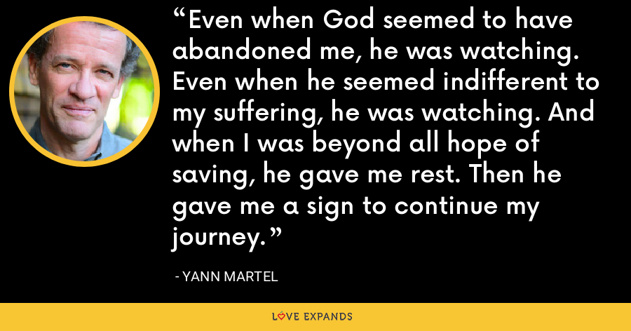 Even when God seemed to have abandoned me, he was watching. Even when he seemed indifferent to my suffering, he was watching. And when I was beyond all hope of saving, he gave me rest. Then he gave me a sign to continue my journey. - Yann Martel