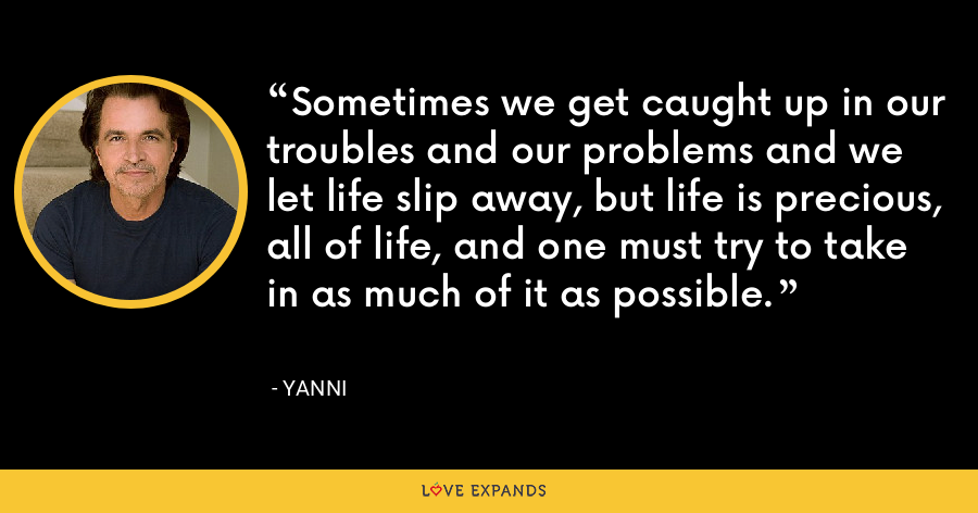 Sometimes we get caught up in our troubles and our problems and we let life slip away, but life is precious, all of life, and one must try to take in as much of it as possible. - Yanni
