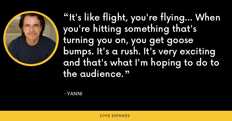 It's like flight, you're flying… When you're hitting something that's turning you on, you get goose bumps. It's a rush. It's very exciting and that's what I'm hoping to do to the audience. - Yanni