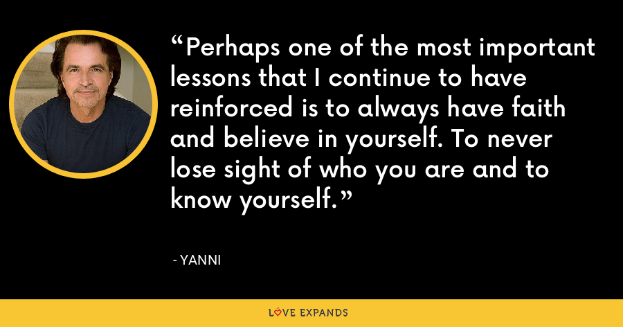 Perhaps one of the most important lessons that I continue to have reinforced is to always have faith and believe in yourself. To never lose sight of who you are and to know yourself. - Yanni
