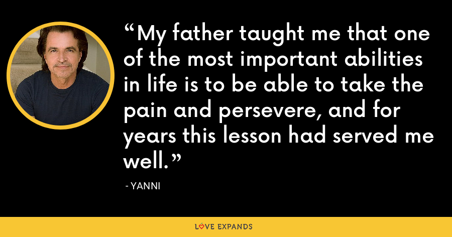 My father taught me that one of the most important abilities in life is to be able to take the pain and persevere, and for years this lesson had served me well. - Yanni