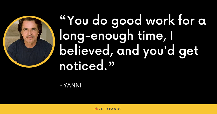 You do good work for a long-enough time, I believed, and you'd get noticed. - Yanni