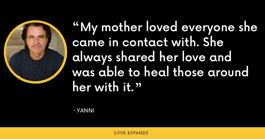 My mother loved everyone she came in contact with. She always shared her love and was able to heal those around her with it. - Yanni