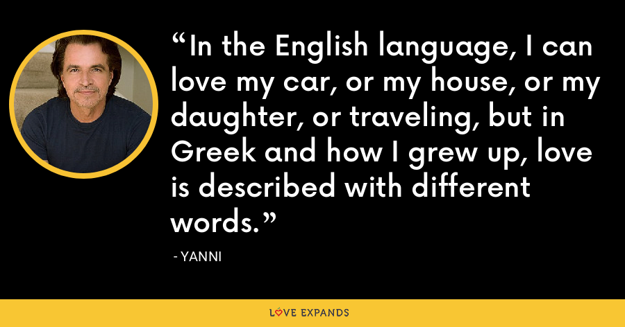 In the English language, I can love my car, or my house, or my daughter, or traveling, but in Greek and how I grew up, love is described with different words. - Yanni