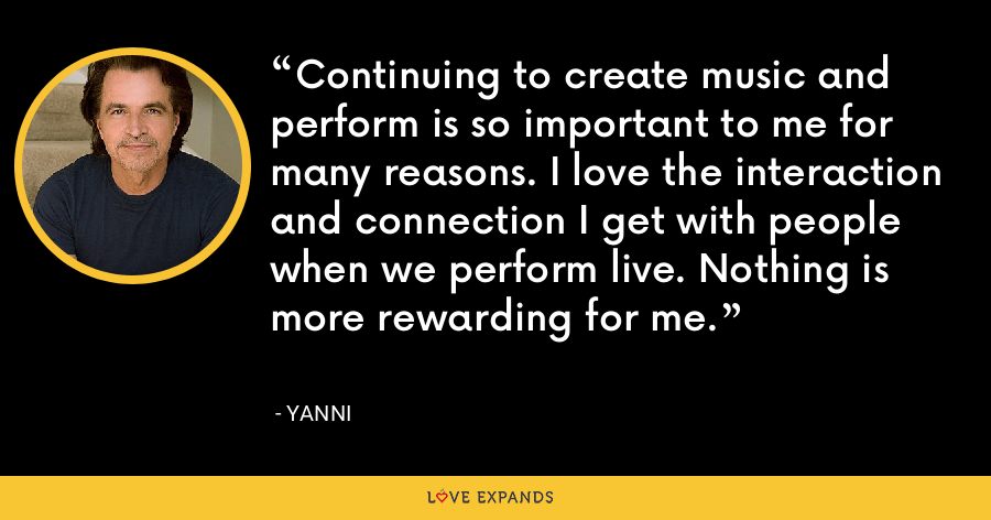 Continuing to create music and perform is so important to me for many reasons. I love the interaction and connection I get with people when we perform live. Nothing is more rewarding for me. - Yanni