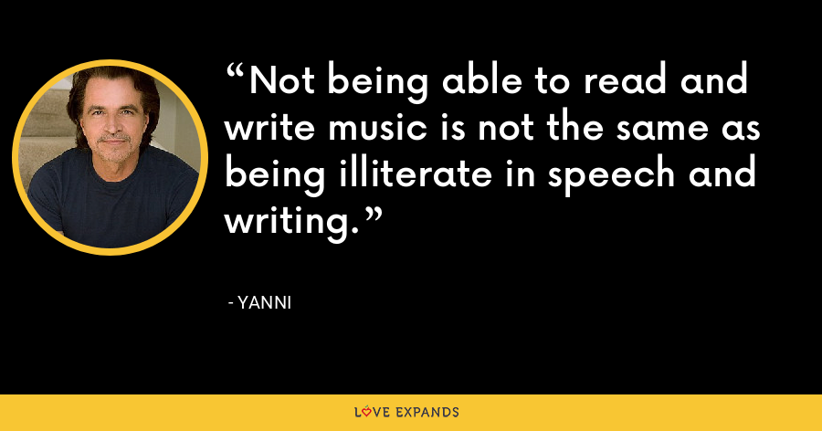 Not being able to read and write music is not the same as being illiterate in speech and writing. - Yanni