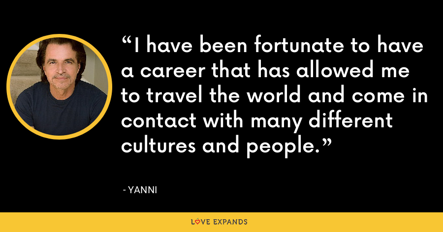 I have been fortunate to have a career that has allowed me to travel the world and come in contact with many different cultures and people. - Yanni