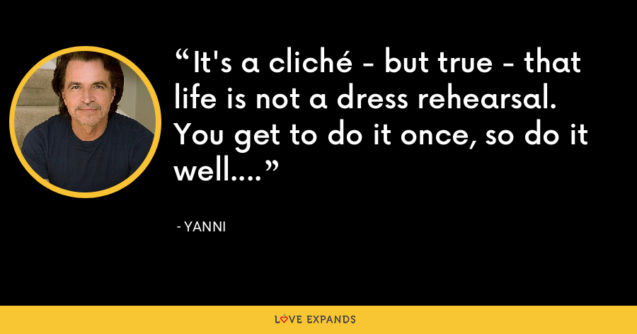 It's a cliché - but true - that life is not a dress rehearsal. You get to do it once, so do it well. - Yanni