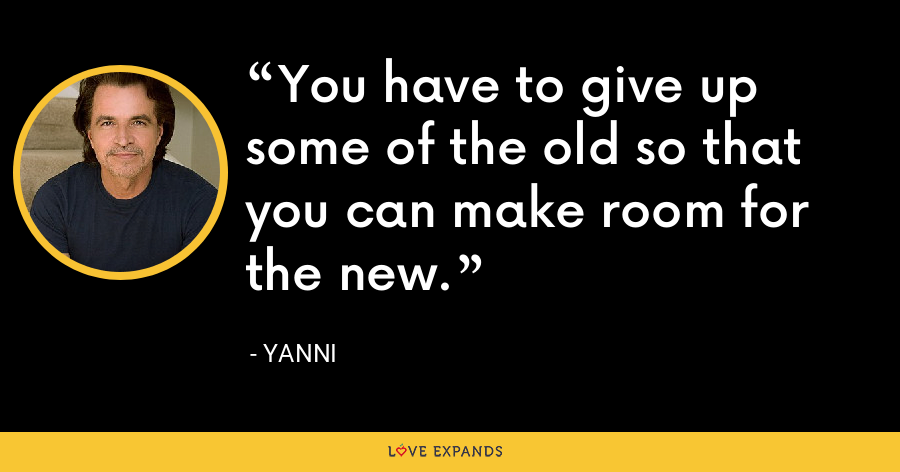 You have to give up some of the old so that you can make room for the new. - Yanni