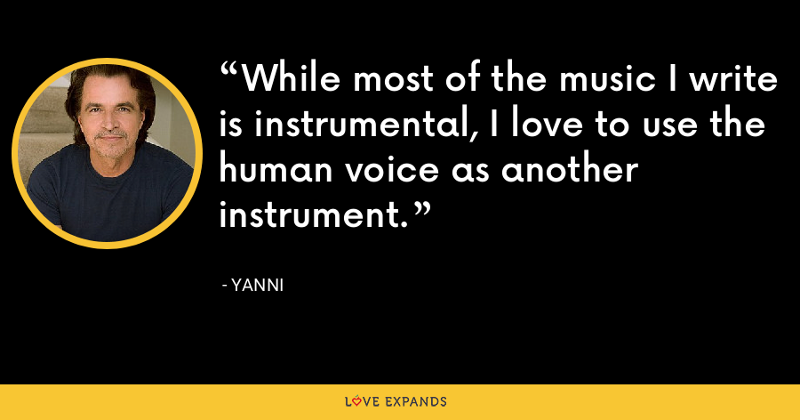 While most of the music I write is instrumental, I love to use the human voice as another instrument. - Yanni