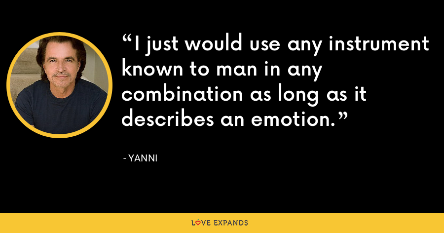 I just would use any instrument known to man in any combination as long as it describes an emotion. - Yanni