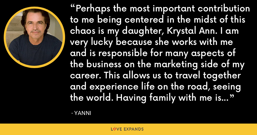 Perhaps the most important contribution to me being centered in the midst of this chaos is my daughter, Krystal Ann. I am very lucky because she works with me and is responsible for many aspects of the business on the marketing side of my career. This allows us to travel together and experience life on the road, seeing the world. Having family with me is very important and grounding. - Yanni