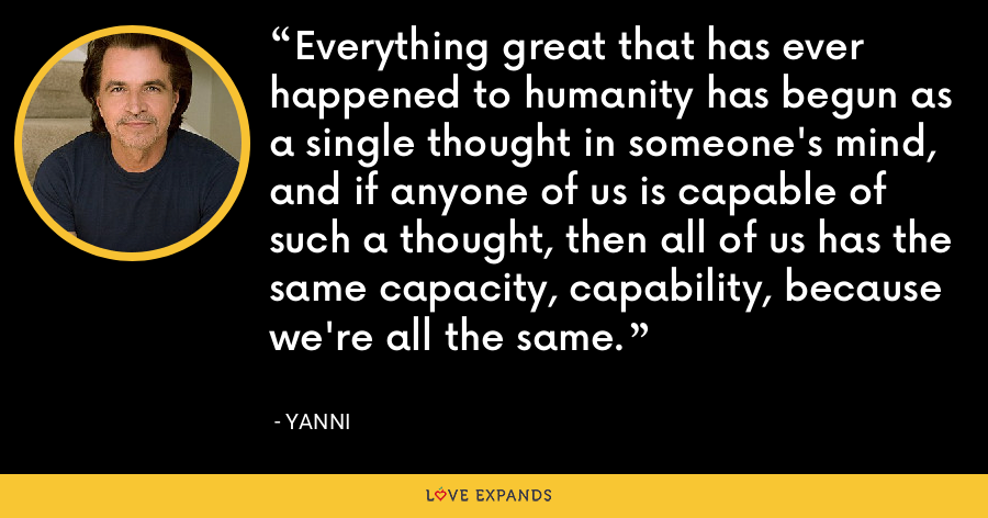 Everything great that has ever happened to humanity has begun as a single thought in someone's mind, and if anyone of us is capable of such a thought, then all of us has the same capacity, capability, because we're all the same. - Yanni