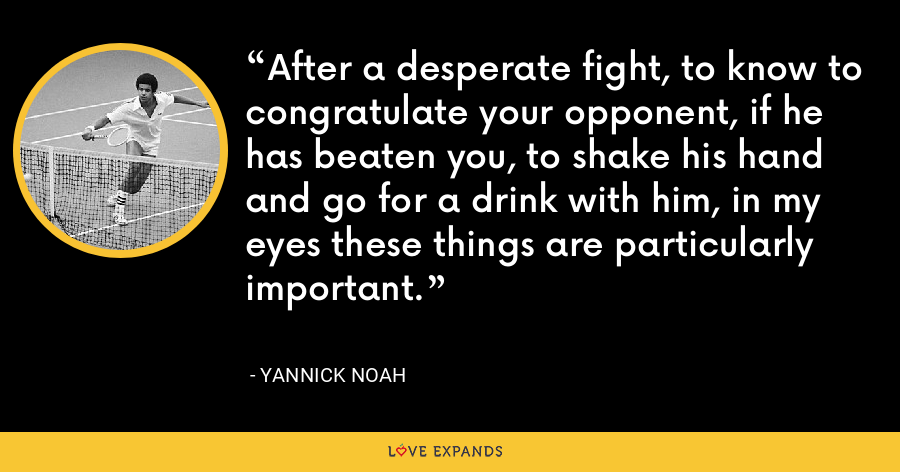 After a desperate fight, to know to congratulate your opponent, if he has beaten you, to shake his hand and go for a drink with him, in my eyes these things are particularly important. - Yannick Noah