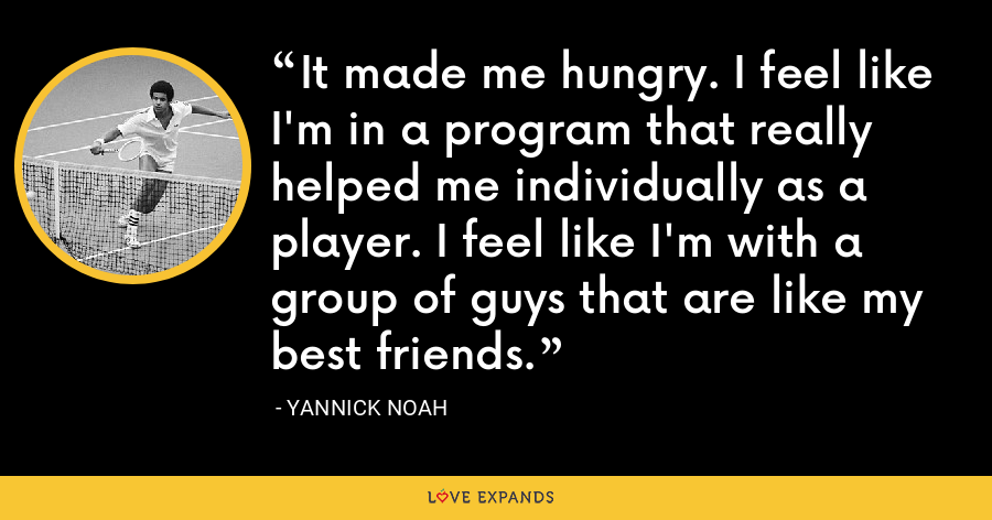 It made me hungry. I feel like I'm in a program that really helped me individually as a player. I feel like I'm with a group of guys that are like my best friends. - Yannick Noah