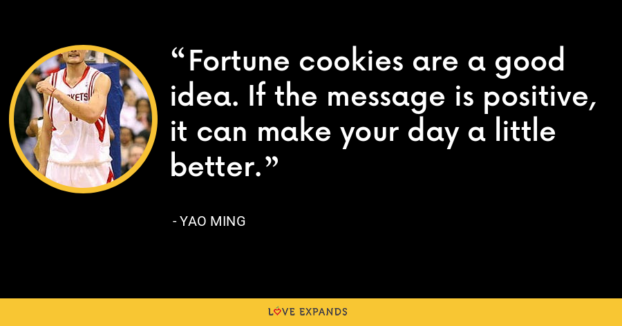 Fortune cookies are a good idea. If the message is positive, it can make your day a little better. - Yao Ming