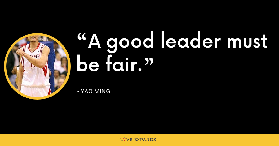 A good leader must be fair. - Yao Ming