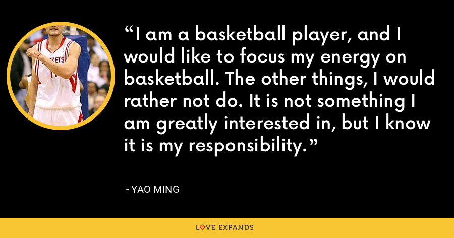 I am a basketball player, and I would like to focus my energy on basketball. The other things, I would rather not do. It is not something I am greatly interested in, but I know it is my responsibility. - Yao Ming