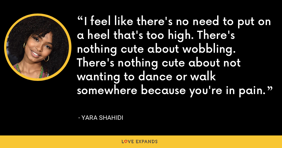 I feel like there's no need to put on a heel that's too high. There's nothing cute about wobbling. There's nothing cute about not wanting to dance or walk somewhere because you're in pain. - Yara Shahidi