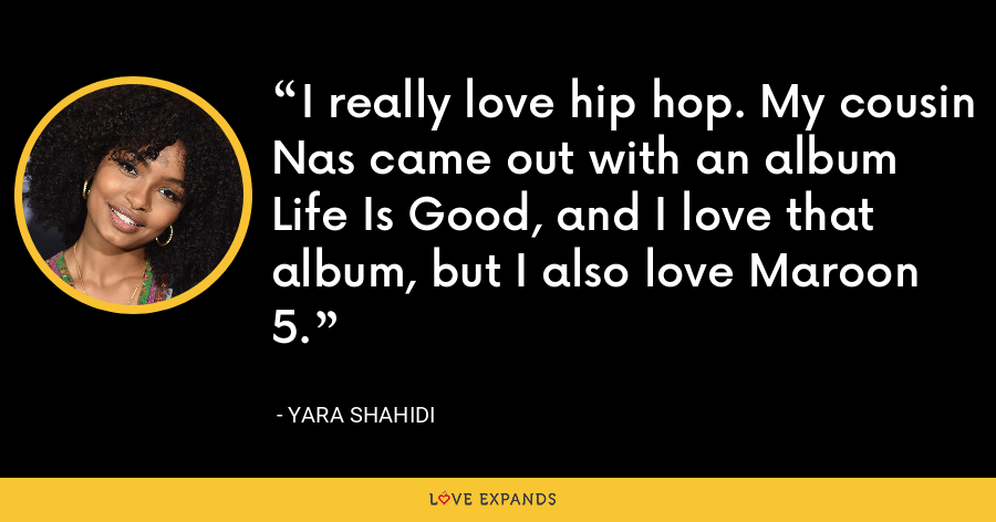 I really love hip hop. My cousin Nas came out with an album Life Is Good, and I love that album, but I also love Maroon 5. - Yara Shahidi
