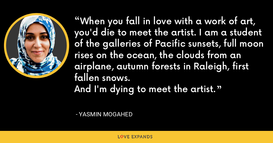 When you fall in love with a work of art, you'd die to meet the artist. I am a student of the galleries of Pacific sunsets, full moon rises on the ocean, the clouds from an airplane, autumn forests in Raleigh, first fallen snows.And I'm dying to meet the artist. - Yasmin Mogahed