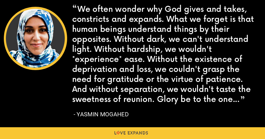 We often wonder why God gives and takes, constricts and expands. What we forget is that human beings understand things by their opposites. Without dark, we can't understand light. Without hardship, we wouldn't *experience* ease. Without the existence of deprivation and loss, we couldn't grasp the need for gratitude or the virtue of patience. And without separation, we wouldn't taste the sweetness of reunion. Glory be to the one who gives—even when He takes. - Yasmin Mogahed