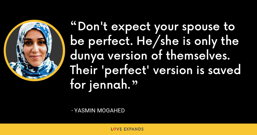 Don't expect your spouse to be perfect. He/she is only the dunya version of themselves. Their 'perfect' version is saved for jennah. - Yasmin Mogahed